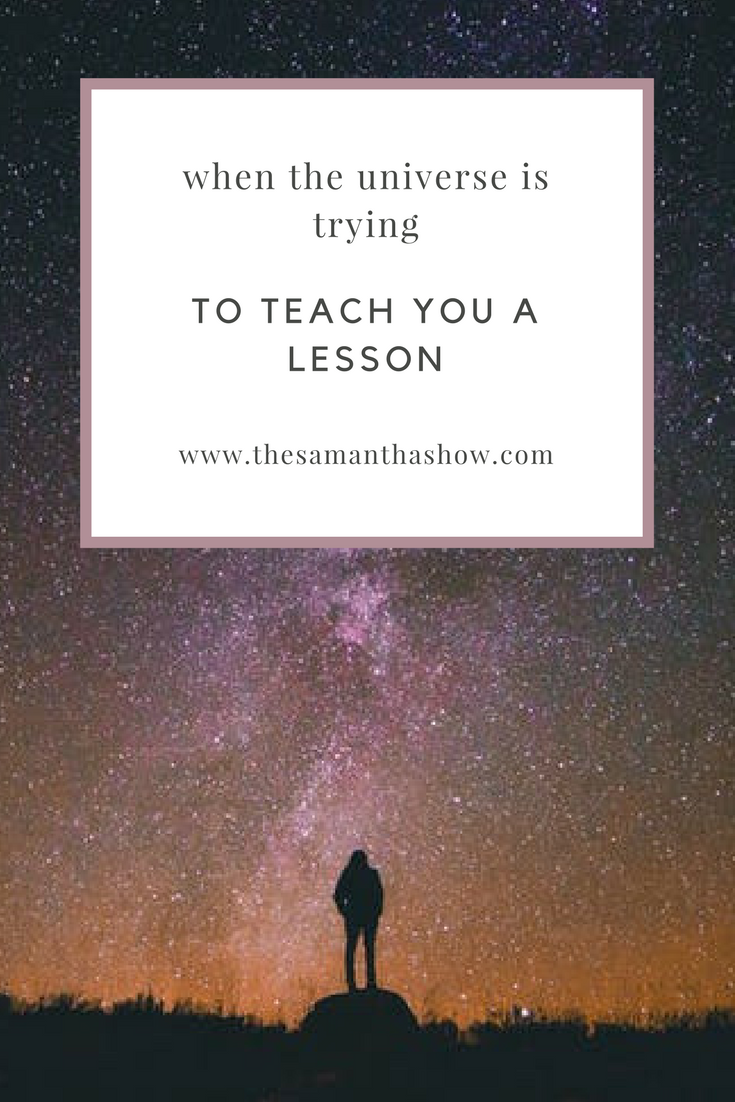 When the universe is trying to teach you a lesson, LISTEN.